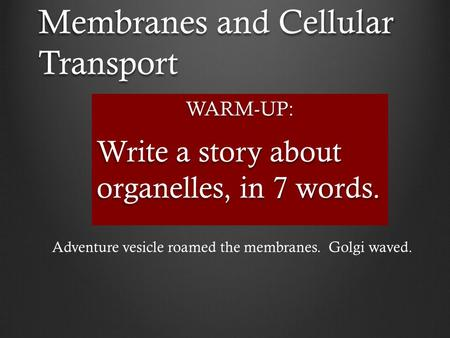 Membranes and Cellular Transport WARM-UP: Write a story about organelles, in 7 words. Adventure vesicle roamed the membranes. Golgi waved.