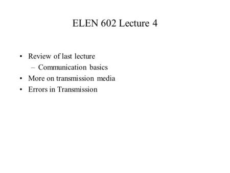 ELEN 602 Lecture 4 Review of last lecture –Communication basics More on transmission media Errors in Transmission.