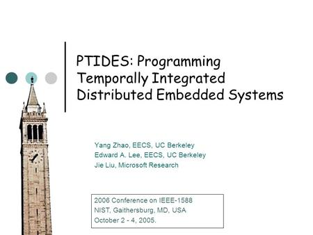PTIDES: Programming Temporally Integrated Distributed Embedded Systems Yang Zhao, EECS, UC Berkeley Edward A. Lee, EECS, UC Berkeley Jie Liu, Microsoft.