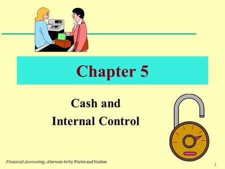 1 Chapter 5 Cash and Internal Control Financial Accounting, Alternate 4e by Porter and Norton.