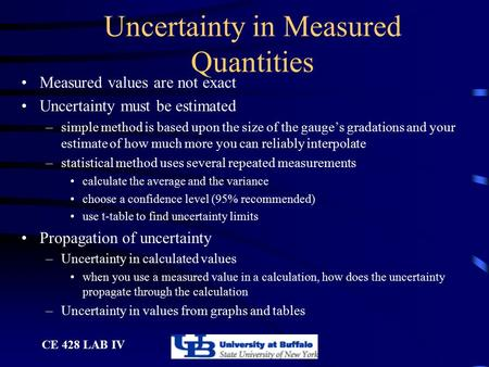 CE 428 LAB IV Uncertainty in Measured Quantities Measured values are not exact Uncertainty must be estimated –simple method is based upon the size of the.