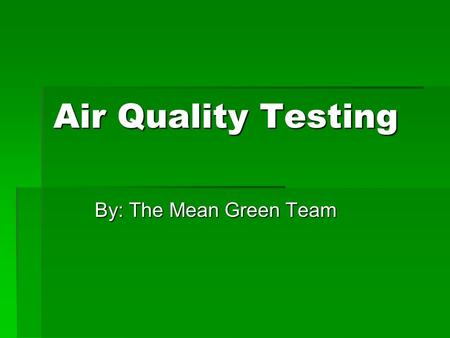 Air Quality Testing By: The Mean Green Team. Indoor Air Quality  A new science to measure pollutants  Houses  Schools  Buildings  Symptoms for poor.