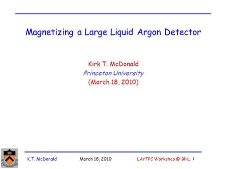K.T. McDonald March 18, 2010 LArTPC BNL 1 Magnetizing a Large Liquid Argon Detector Kirk T. McDonald Princeton University (March 18, 2010)