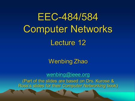 EEC-484/584 Computer Networks Lecture 12 Wenbing Zhao (Part of the slides are based on Drs. Kurose & Ross ' s slides for their Computer.