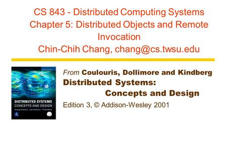 CS 843 - Distributed Computing <strong>Systems</strong> Chapter 5: Distributed Objects and Remote Invocation Chin-Chih Chang, From Coulouris, Dollimore.