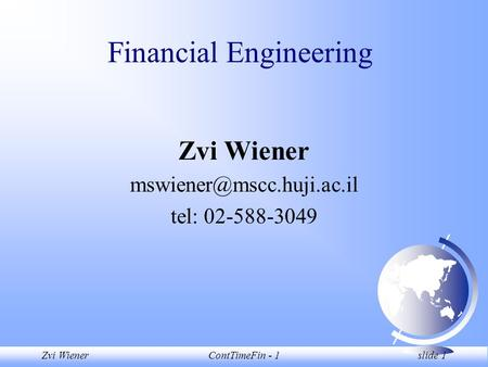 Zvi WienerContTimeFin - 1 slide 1 Financial Engineering Zvi Wiener tel: 02-588-3049.
