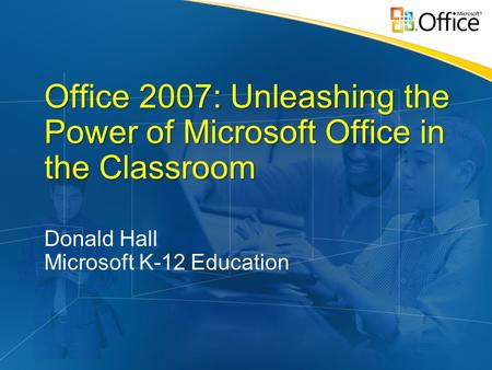 Office 2007: Unleashing the Power of Microsoft Office in the Classroom Donald Hall Microsoft K-12 Education.