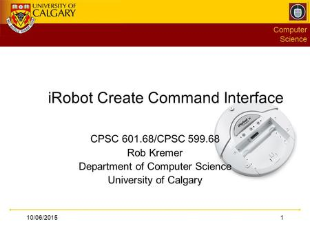 Computer Science 10/06/20151 iRobot Create Command Interface CPSC 601.68/CPSC 599.68 Rob Kremer Department of Computer Science University of Calgary.