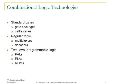 IV - Combinational Logic Technologies © Copyright 2004, Gaetano Borriello and Randy H. Katz 1 Combinational Logic Technologies Standard gates  gate packages.
