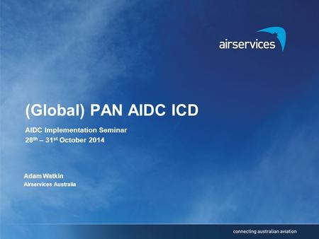 (Global) PAN AIDC ICD AIDC Implementation Seminar 28 th – 31 st October 2014 Adam Watkin Airservices Australia.
