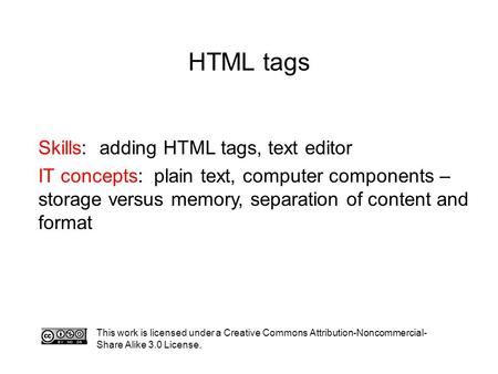 HTML tags Skills: adding HTML tags, text editor IT concepts: plain text, computer components – storage versus memory, separation of content and format.