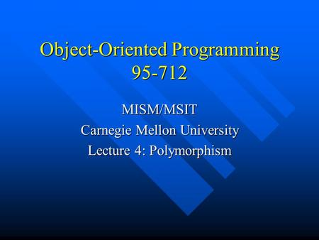 Object-Oriented Programming 95-712 MISM/MSIT Carnegie Mellon University Lecture 4: Polymorphism.