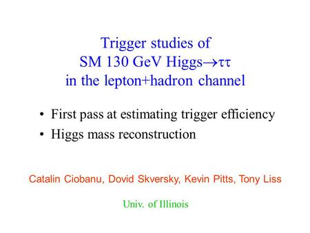 Trigger studies of SM 130 GeV Higgs  in the lepton+hadron channel First pass at estimating trigger efficiency Higgs mass reconstruction Catalin Ciobanu,