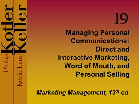 Managing Personal Communications: Direct and Interactive Marketing, Word of Mouth, and Personal Selling Marketing Management, 13 th ed 19.