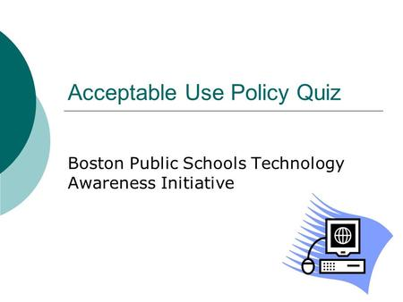 Acceptable Use Policy Quiz Boston Public Schools Technology Awareness Initiative.