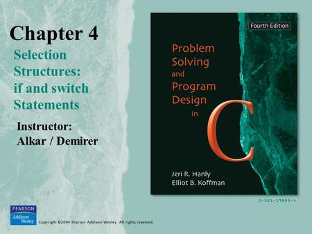 Chapter 4 Selection Structures: if and switch Statements Instructor: Alkar / Demirer.