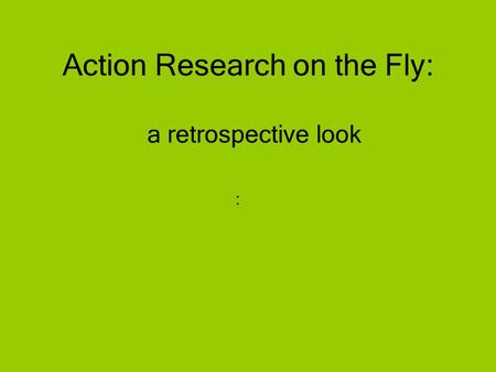 A retrospective look : Action Research on the Fly: