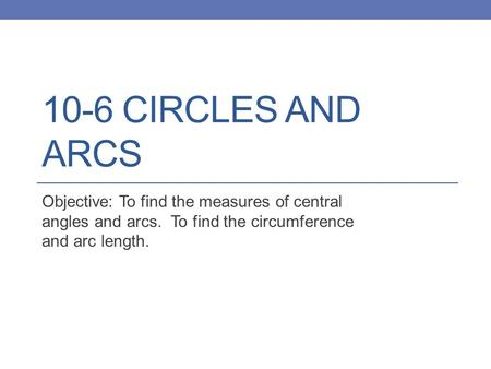 10-6 CIRCLES AND ARCS Objective: To find the measures of central angles and arcs. To find the circumference and arc length.