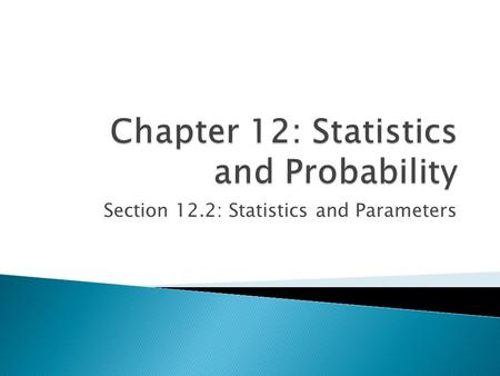 Section 12.2: Statistics and Parameters. You analyzed data collection techniques. Identify sample statistics and population parameters. Analyze data sets.