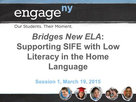 Bridges New ELA: Supporting SIFE with Low Literacy in the Home Language Session 1, March 19, 2015.