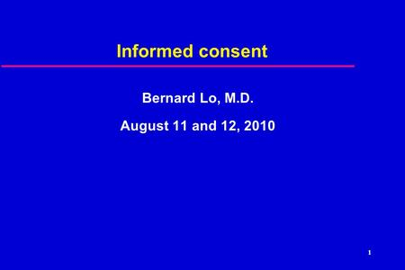 1 Informed consent Bernard Lo, M.D. August 11 and 12, 2010.