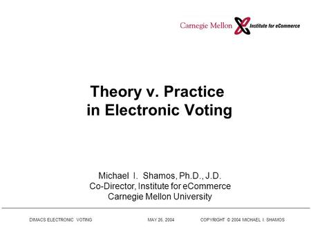 DIMACS ELECTRONIC VOTING MAY 26, 2004 COPYRIGHT © 2004 MICHAEL I. SHAMOS Theory v. Practice in Electronic Voting Michael I. Shamos, Ph.D., J.D. Co-Director,
