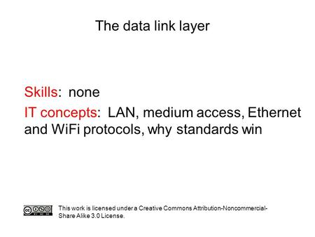 The data link layer Skills: none IT concepts: LAN, medium access, Ethernet and WiFi protocols, why standards win This work is licensed under a Creative.