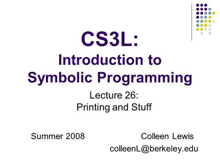 CS3L: Introduction to Symbolic Programming Summer 2008Colleen Lewis Lecture 26: Printing and Stuff.