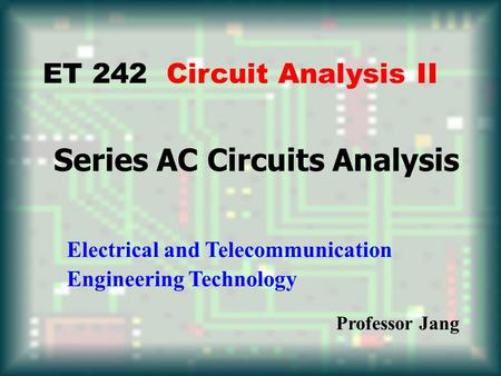Series AC Circuits Analysis ET 242 Circuit Analysis II Electrical and Telecommunication Engineering Technology Professor Jang.