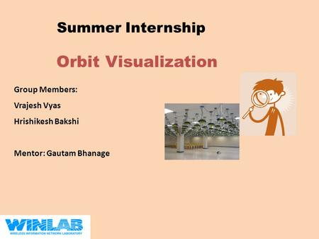 Orbit Visualization Summer Internship Group Members: Vrajesh Vyas Hrishikesh Bakshi Mentor: Gautam Bhanage.
