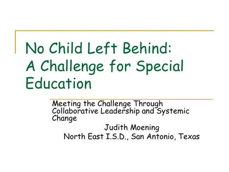 No Child Left Behind: A Challenge for Special Education Meeting the Challenge Through Collaborative Leadership and Systemic Change Judith Moening North.