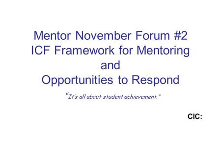 "Mentor November Forum #2 ICF Framework for Mentoring and Opportunities to Respond "" It's all about student achievement."" CIC:"