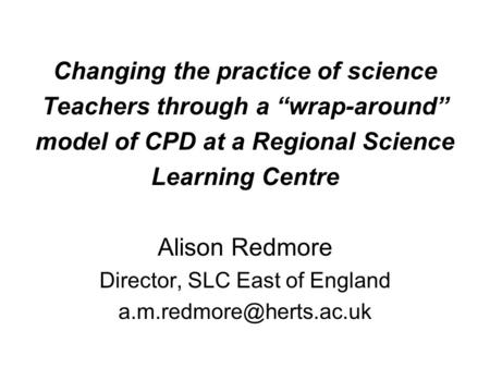 "Changing the practice of science Teachers through a ""wrap-around"" model of CPD at a Regional Science Learning Centre Alison Redmore Director, SLC East."