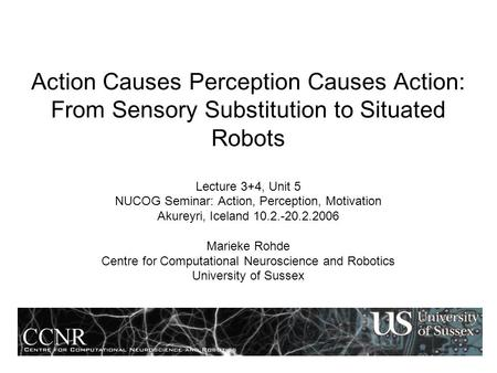 Action Causes Perception Causes Action: From Sensory Substitution to Situated Robots Lecture 3+4, Unit 5 NUCOG Seminar: Action, Perception, Motivation.