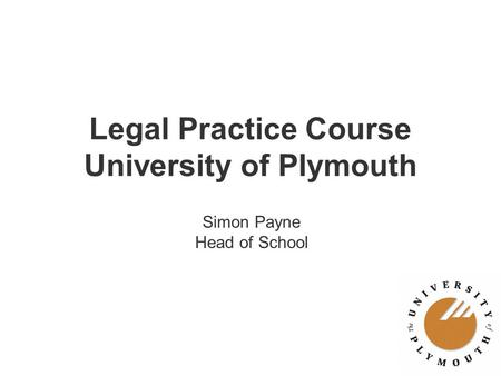 Legal Practice Course University of Plymouth Simon Payne Head of School.