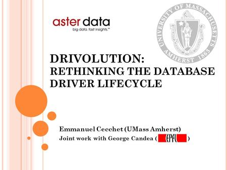 DRIVOLUTION: RETHINKING THE DATABASE DRIVER LIFECYCLE Emmanuel Cecchet (UMass Amherst) Joint work with George Candea ( )