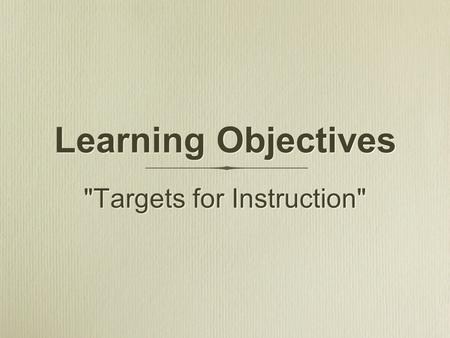 Targets for Instruction Learning Objectives. Are statements of expected learning outcomes Communicate those expected learning outcomes to students Assist.