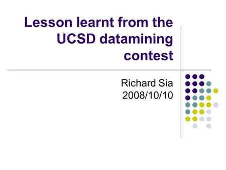 Lesson learnt from the UCSD datamining contest Richard Sia 2008/10/10.