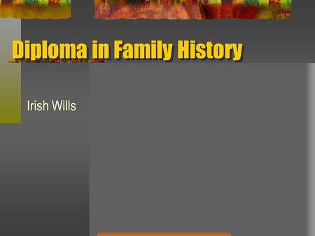 Diploma in Family History Irish Wills. WHY? - the name, address and occupation of the testator; - the names of the beneficiaries; - the name(s) of the.