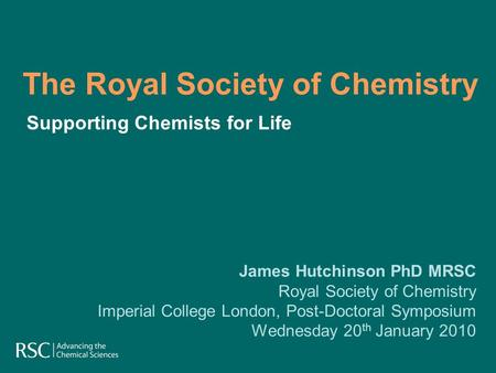 The Royal Society of Chemistry James Hutchinson PhD MRSC Royal Society of Chemistry Imperial College London, Post-Doctoral Symposium Wednesday 20 th January.