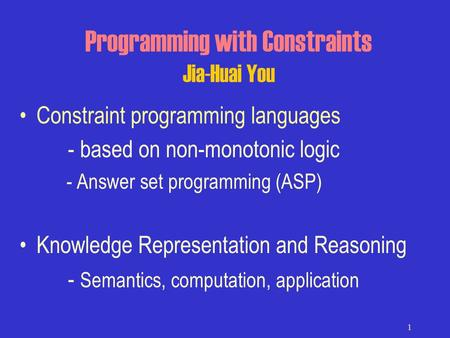1 Programming with Constraints Jia-Huai You Constraint programming languages - based on non-monotonic logic - Answer set programming (ASP) Knowledge Representation.