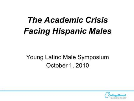 1 The Academic Crisis Facing Hispanic Males Young Latino Male Symposium October 1, 2010.
