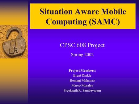 Situation Aware Mobile Computing (SAMC) CPSC 608 Project Spring 2002 Project Members: Brent Dinkle Hemant Mahawar Marco Morales Sreekanth R. Sambavaram.
