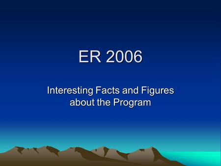 ER 2006 Interesting Facts and Figures about the Program.