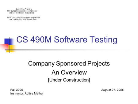 CS 490M Software Testing Company Sponsored Projects An Overview [Under Construction] Fall 2006 Instructor: Aditya Mathur August 21, 2006.