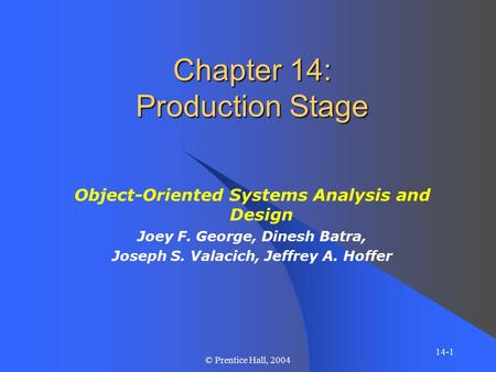 14-1 © Prentice Hall, 2004 Chapter 14: Production Stage Object-Oriented Systems Analysis and Design Joey F. George, Dinesh Batra, Joseph S. Valacich, Jeffrey.