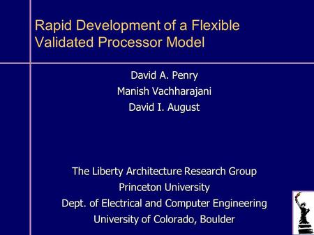Rapid Development of a Flexible Validated Processor Model David A. Penry Manish Vachharajani David I. August The Liberty Architecture Research Group Princeton.