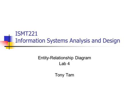 ISMT221 Information Systems Analysis and Design Entity-Relationship Diagram Lab 4 Tony Tam.
