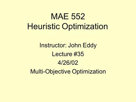 MAE 552 Heuristic Optimization Instructor: John Eddy Lecture #35 4/26/02 Multi-Objective Optimization.