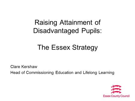 Raising Attainment of Disadvantaged Pupils: The Essex Strategy Clare Kershaw Head of Commissioning Education and Lifelong Learning.